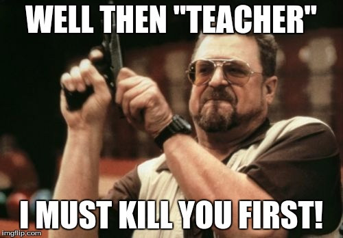 "Am I The Only One Around Here Meme | WELL THEN ""TEACHER"" I MUST KILL YOU FIRST! 