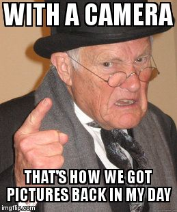 Back In My Day Meme | WITH A CAMERA THAT'S HOW WE GOT PICTURES BACK IN MY DAY | image tagged in memes,back in my day | made w/ Imgflip meme maker