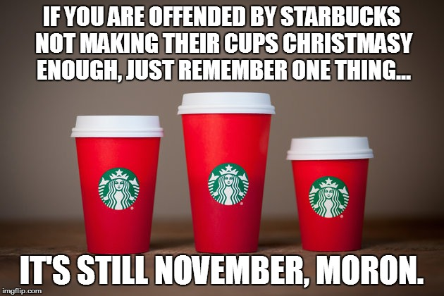 Starbucks Red Cup | IF YOU ARE OFFENDED BY STARBUCKS NOT MAKING THEIR CUPS CHRISTMASY ENOUGH, JUST REMEMBER ONE THING... IT'S STILL NOVEMBER, MORON. | image tagged in starbucks | made w/ Imgflip meme maker