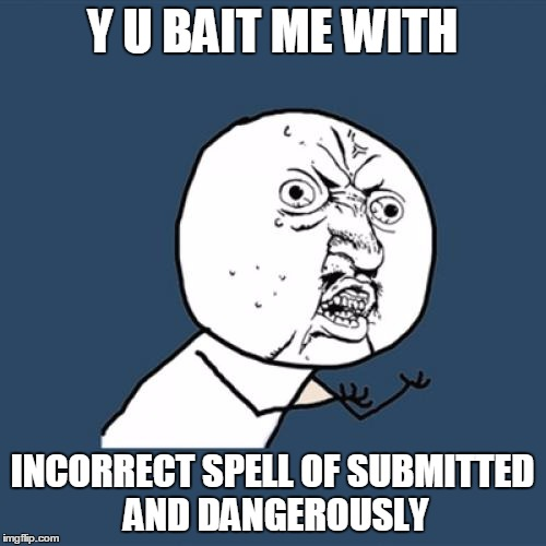 Y U No Meme | Y U BAIT ME WITH INCORRECT SPELL OF SUBMITTED AND DANGEROUSLY | image tagged in memes,y u no | made w/ Imgflip meme maker