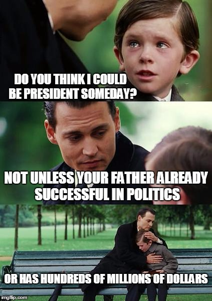 Finding Neverland Meme | DO YOU THINK I COULD  BE PRESIDENT SOMEDAY? NOT UNLESS YOUR FATHER ALREADY SUCCESSFUL IN POLITICS OR HAS HUNDREDS OF MILLIONS OF DOLLARS | image tagged in memes,finding neverland | made w/ Imgflip meme maker