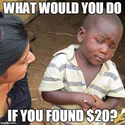 Third World Skeptical Kid Meme | WHAT WOULD YOU DO IF YOU FOUND $20? | image tagged in memes,third world skeptical kid | made w/ Imgflip meme maker
