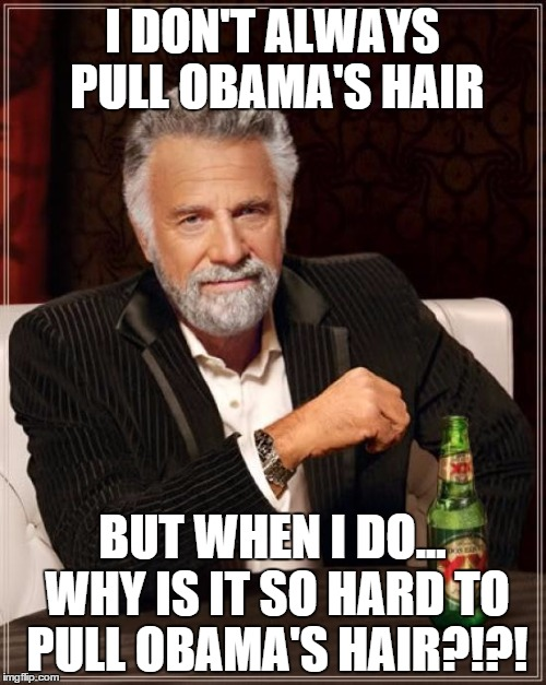 The Most Interesting Man In The World Meme | I DON'T ALWAYS PULL OBAMA'S HAIR BUT WHEN I DO... WHY IS IT SO HARD TO PULL OBAMA'S HAIR?!?! | image tagged in memes,the most interesting man in the world | made w/ Imgflip meme maker