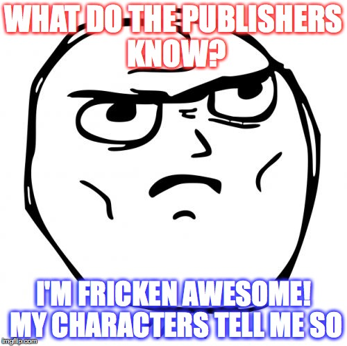 Determined Guy Rage Face | WHAT DO THE PUBLISHERS KNOW? I'M FRICKEN AWESOME! MY CHARACTERS TELL ME SO | image tagged in memes,determined guy rage face | made w/ Imgflip meme maker
