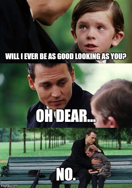 Finding Neverland | WILL I EVER BE AS GOOD LOOKING AS YOU? OH DEAR... NO. | image tagged in memes,finding neverland,johnny depp,nope,handsome,ugly | made w/ Imgflip meme maker