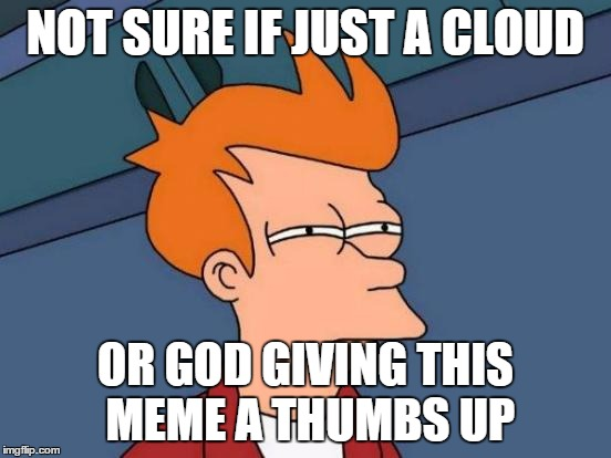 Futurama Fry Meme | NOT SURE IF JUST A CLOUD OR GOD GIVING THIS MEME A THUMBS UP | image tagged in memes,futurama fry | made w/ Imgflip meme maker