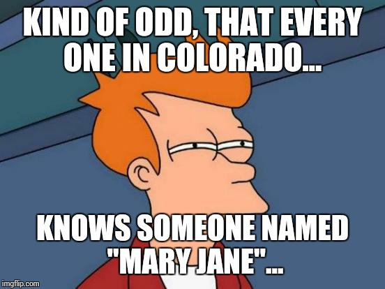 "Futurama Fry Meme | KIND OF ODD, THAT EVERY ONE IN COLORADO... KNOWS SOMEONE NAMED ""MARY JANE""... 
