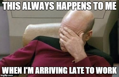 Captain Picard Facepalm Meme | THIS ALWAYS HAPPENS TO ME WHEN I'M ARRIVING LATE TO WORK | image tagged in memes,captain picard facepalm | made w/ Imgflip meme maker