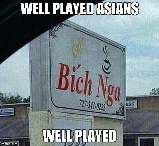 WELL PLAYED ASIANS WELL PLAYED | image tagged in bich nga | made w/ Imgflip meme maker