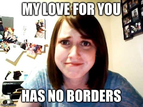 Overly Attached Girlfriend touched | MY LOVE FOR YOU HAS NO BORDERS | image tagged in overly attached girlfriend touched | made w/ Imgflip meme maker