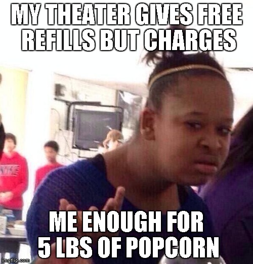 Black Girl Wat Meme | MY THEATER GIVES FREE REFILLS BUT CHARGES ME ENOUGH FOR 5 LBS OF POPCORN | image tagged in memes,black girl wat | made w/ Imgflip meme maker