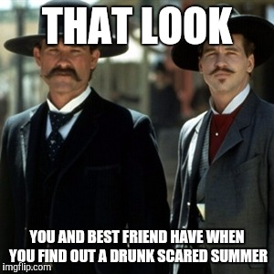 tombstone | THAT LOOK YOU AND BEST FRIEND HAVE WHEN YOU FIND OUT A DRUNK SCARED SUMMER | image tagged in tombstone | made w/ Imgflip meme maker