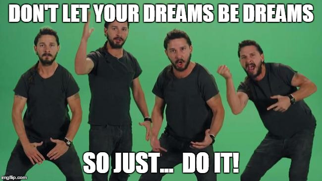 shia just do it | DON'T LET YOUR DREAMS BE DREAMS SO JUST...  DO IT! | image tagged in shia just do it | made w/ Imgflip meme maker