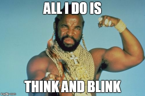 Mr T | ALL I DO IS THINK AND BLINK | image tagged in memes,mr t | made w/ Imgflip meme maker