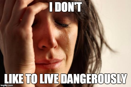 First World Problems Meme | I DON'T LIKE TO LIVE DANGEROUSLY | image tagged in memes,first world problems | made w/ Imgflip meme maker