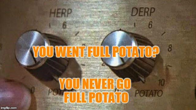 YOU WENT FULL POTATO? YOU NEVER GO FULL POTATO | made w/ Imgflip meme maker