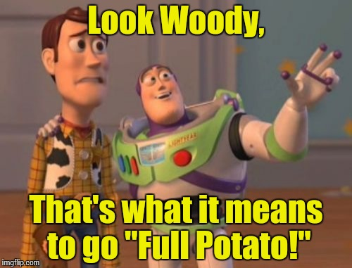 "X, X Everywhere Meme | Look Woody, That's what it means to go ""Full Potato!"" 