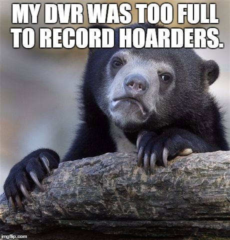 Confession Bear Meme | MY DVR WAS TOO FULL TO RECORD HOARDERS. | image tagged in memes,confession bear | made w/ Imgflip meme maker