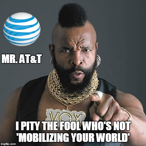 Mr T Pity The Fool | MR. AT&T I PITY THE FOOL WHO'S NOT 'MOBILIZING YOUR WORLD' | image tagged in memes,mr t pity the fool | made w/ Imgflip meme maker