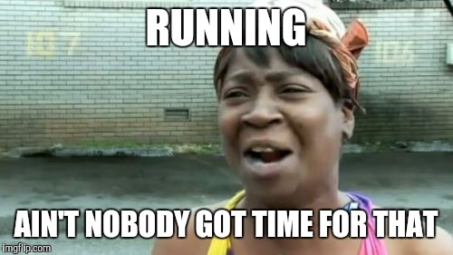Running | RUNNING AIN'T NOBODY GOT TIME FOR THAT | image tagged in memes,aint nobody got time for that | made w/ Imgflip meme maker
