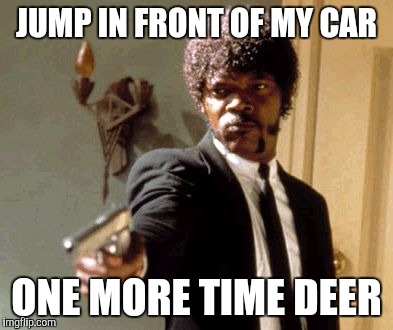Say That Again I Dare You Meme | JUMP IN FRONT OF MY CAR ONE MORE TIME DEER | image tagged in memes,say that again i dare you | made w/ Imgflip meme maker