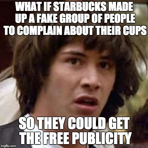 Conspiracy Keanu Meme | WHAT IF STARBUCKS MADE UP A FAKE GROUP OF PEOPLE TO COMPLAIN ABOUT THEIR CUPS SO THEY COULD GET THE FREE PUBLICITY | image tagged in memes,conspiracy keanu,AdviceAnimals | made w/ Imgflip meme maker