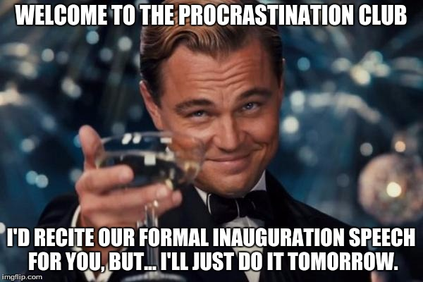 Leonardo Dicaprio Cheers Meme | WELCOME TO THE PROCRASTINATION CLUB I'D RECITE OUR FORMAL INAUGURATION SPEECH FOR YOU, BUT... I'LL JUST DO IT TOMORROW. | image tagged in memes,leonardo dicaprio cheers | made w/ Imgflip meme maker