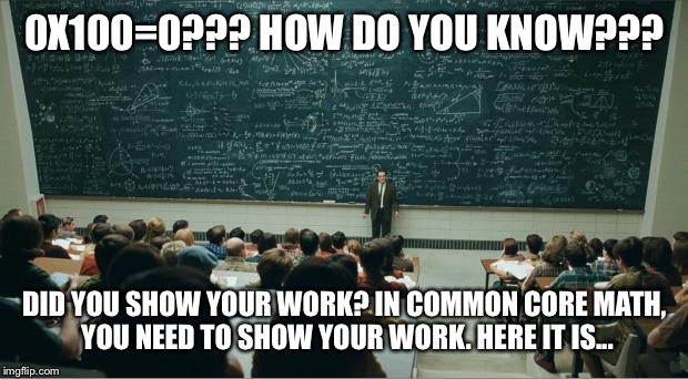 Show your work! | 0X100=0??? HOW DO YOU KNOW??? DID YOU SHOW YOUR WORK? IN COMMON CORE MATH, YOU NEED TO SHOW YOUR WORK. HERE IT IS... | image tagged in math | made w/ Imgflip meme maker