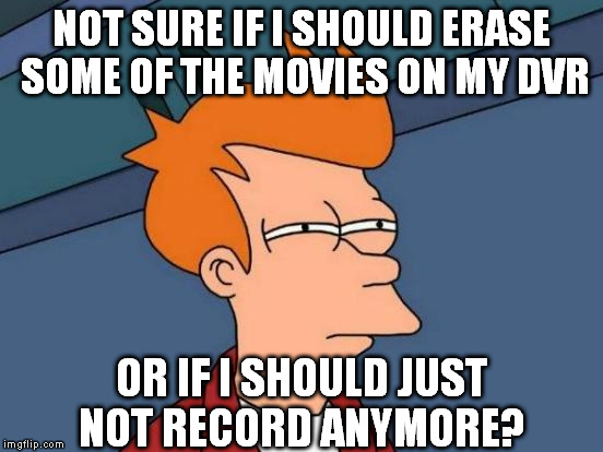 Futurama Fry Meme | NOT SURE IF I SHOULD ERASE SOME OF THE MOVIES ON MY DVR OR IF I SHOULD JUST NOT RECORD ANYMORE? | image tagged in memes,futurama fry | made w/ Imgflip meme maker