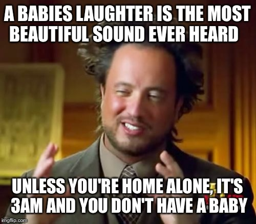 Ancient Aliens | A BABIES LAUGHTER IS THE MOST BEAUTIFUL SOUND EVER HEARD UNLESS YOU'RE HOME ALONE, IT'S 3AM AND YOU DON'T HAVE A BABY | image tagged in memes,ancient aliens | made w/ Imgflip meme maker