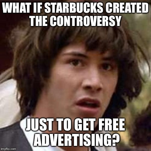 Conspiracy Keanu Meme | WHAT IF STARBUCKS CREATED THE CONTROVERSY JUST TO GET FREE ADVERTISING? | image tagged in memes,conspiracy keanu,AdviceAnimals | made w/ Imgflip meme maker