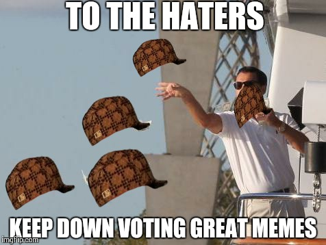 Leonardo DiCaprio throwing Money  | TO THE HATERS KEEP DOWN VOTING GREAT MEMES | image tagged in leonardo dicaprio throwing money ,scumbag | made w/ Imgflip meme maker
