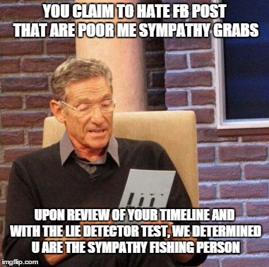 Maury Lie Detector Meme | YOU CLAIM TO HATE FB POST THAT ARE POOR ME SYMPATHY GRABS UPON REVIEW OF YOUR TIMELINE AND WITH THE LIE DETECTOR TEST, WE DETERMINED U ARE T | image tagged in memes,maury lie detector | made w/ Imgflip meme maker