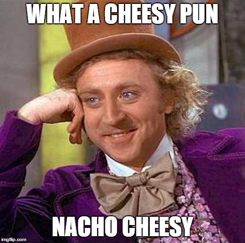 Creepy Condescending Wonka Meme | WHAT A CHEESY PUN NACHO CHEESY | image tagged in memes,creepy condescending wonka | made w/ Imgflip meme maker