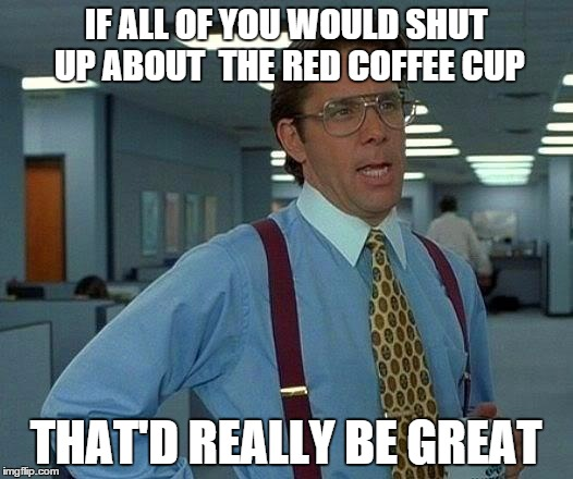 What Red Coffee Cup? | IF ALL OF YOU WOULD SHUT UP ABOUT  THE RED COFFEE CUP THAT'D REALLY BE GREAT | image tagged in memes,that would be great,starbucks,red coffee cup | made w/ Imgflip meme maker
