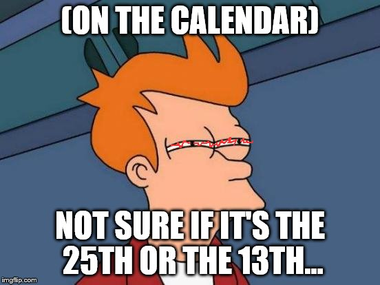 Futurama Fry Meme | (ON THE CALENDAR) NOT SURE IF IT'S THE 25TH OR THE 13TH... | image tagged in memes,futurama fry | made w/ Imgflip meme maker
