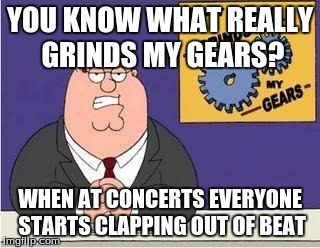 You know what grinds my gears | YOU KNOW WHAT REALLY GRINDS MY GEARS? WHEN AT CONCERTS EVERYONE STARTS CLAPPING OUT OF BEAT | image tagged in you know what grinds my gears | made w/ Imgflip meme maker