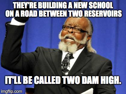 Too Damn High Meme | THEY'RE BUILDING A NEW SCHOOL ON A ROAD BETWEEN TWO RESERVOIRS IT'LL BE CALLED TWO DAM HIGH. | image tagged in memes,too damn high | made w/ Imgflip meme maker
