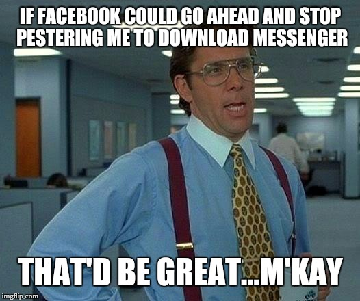 For the 800th time...it's not happening facebook | IF FACEBOOK COULD GO AHEAD AND STOP PESTERING ME TO DOWNLOAD MESSENGER THAT'D BE GREAT...M'KAY | image tagged in memes,that would be great | made w/ Imgflip meme maker