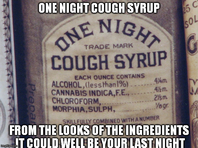 A little better than Nyquil.. | ONE NIGHT COUGH SYRUP FROM THE LOOKS OF THE INGREDIENTS IT COULD WELL BE YOUR LAST NIGHT | image tagged in meme | made w/ Imgflip meme maker