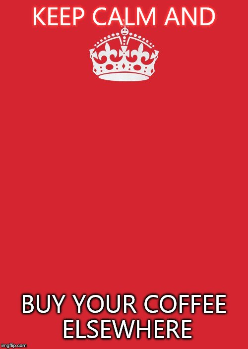 Keep Calm And Carry On Red | KEEP CALM AND BUY YOUR COFFEE ELSEWHERE | image tagged in memes,keep calm and carry on red | made w/ Imgflip meme maker