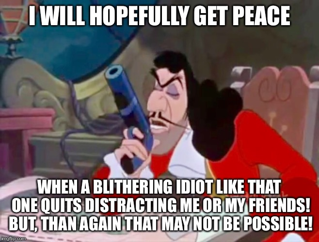 Captain Hook - I will hopefully get peace | I WILL HOPEFULLY GET PEACE WHEN A BLITHERING IDIOT LIKE THAT ONE QUITS DISTRACTING ME OR MY FRIENDS! BUT, THAN AGAIN THAT MAY NOT BE POSSIBL | image tagged in disney,peter pan,captain hook,meme,funny memes,annoyed | made w/ Imgflip meme maker