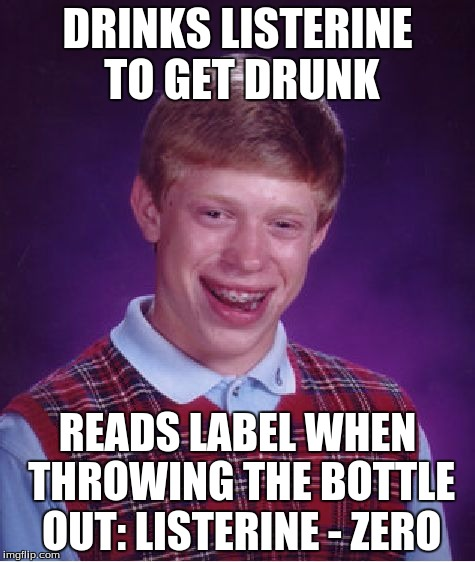 Bad Luck Brian Meme | DRINKS LISTERINE TO GET DRUNK READS LABEL WHEN THROWING THE BOTTLE OUT: LISTERINE - ZERO | image tagged in memes,bad luck brian | made w/ Imgflip meme maker