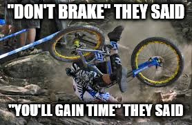 "Everyone's an expert... | ""DON'T BRAKE"" THEY SAID ""YOU'LL GAIN TIME"" THEY SAID 
