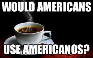 WOULD AMERICANS USE AMERICANOS? | image tagged in americano | made w/ Imgflip meme maker