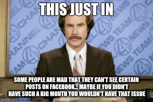 Ron Burgundy Meme | THIS JUST IN SOME PEOPLE ARE MAD THAT THEY CAN'T SEE CERTAIN POSTS ON FACEBOOK... MAYBE IF YOU DIDN'T HAVE SUCH A BIG MOUTH YOU WOULDN'T HAV | image tagged in memes,ron burgundy | made w/ Imgflip meme maker