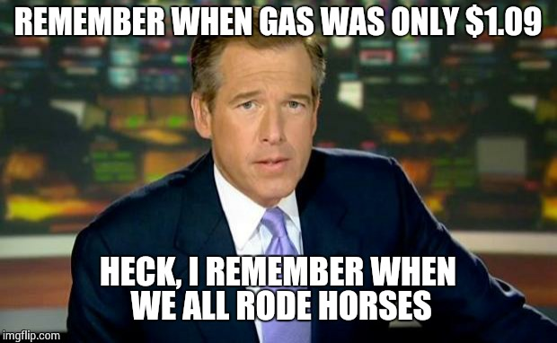 Brian Williams Was There Meme | REMEMBER WHEN GAS WAS ONLY $1.09 HECK, I REMEMBER WHEN WE ALL RODE HORSES | image tagged in memes,brian williams was there | made w/ Imgflip meme maker