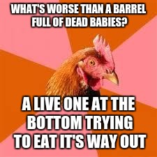 Anti-Joke Chicken | WHAT'S WORSE THAN A BARREL FULL OF DEAD BABIES? A LIVE ONE AT THE BOTTOM TRYING TO EAT IT'S WAY OUT | image tagged in anti-joke chicken | made w/ Imgflip meme maker