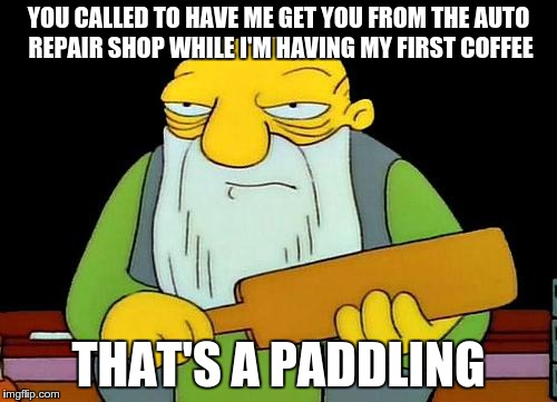 you could have set it up the night before | YOU CALLED TO HAVE ME GET YOU FROM THE AUTO REPAIR SHOP WHILE I'M HAVING MY FIRST COFFEE THAT'S A PADDLING | image tagged in jasper_paddling | made w/ Imgflip meme maker
