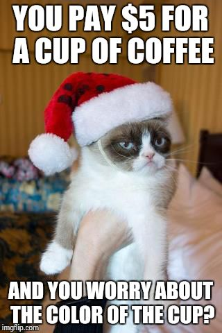 Grumpy Cat Christmas Meme | YOU PAY $5 FOR A CUP OF COFFEE AND YOU WORRY ABOUT THE COLOR OF THE CUP? | image tagged in memes,grumpy cat christmas,grumpy cat | made w/ Imgflip meme maker